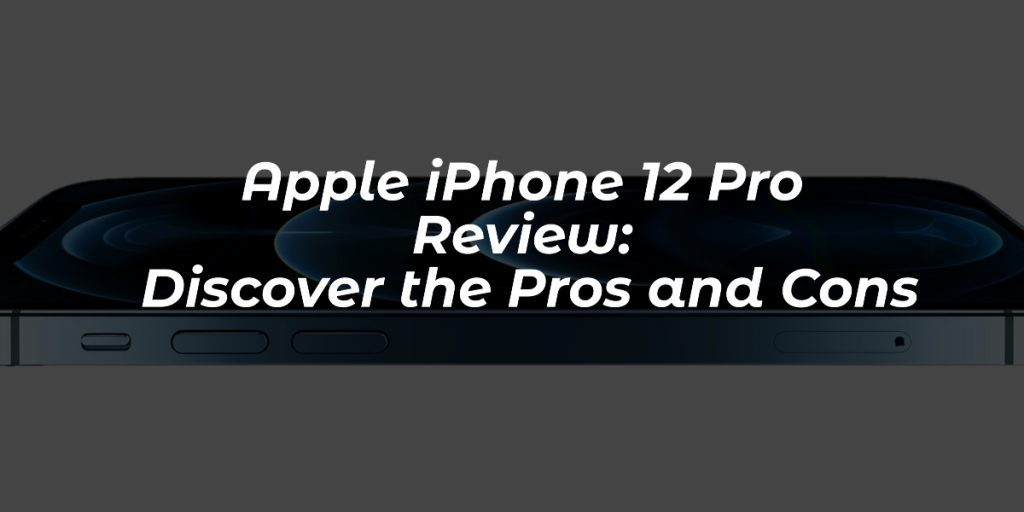 Apple iPhone 12 Pro Review- Discover the Pros and Cons