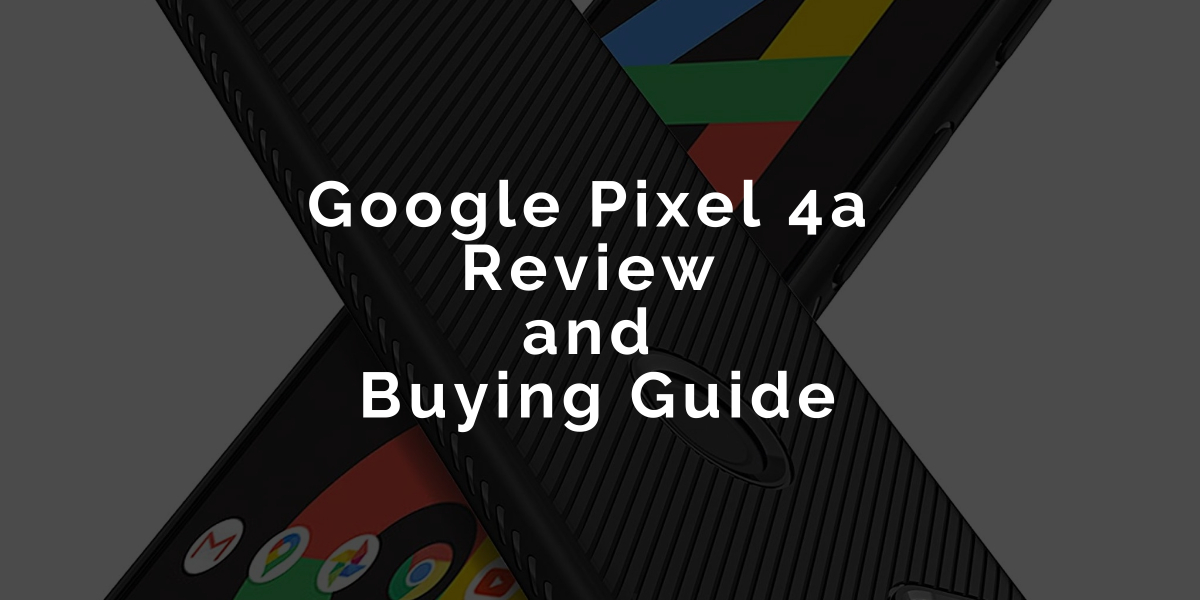 Google Pixel 4a Review and Buying Guide